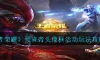 《王者荣耀》预言帝头像框活动玩法攻略