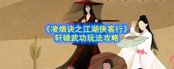 《凌烟诀之江湖侠客行》 轩辕武功玩法攻略