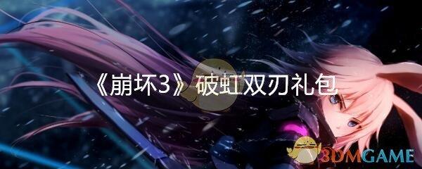《崩坏3》破虹双刃礼包领取