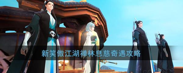 《新笑傲江湖》手游禅林息慈奇遇攻略