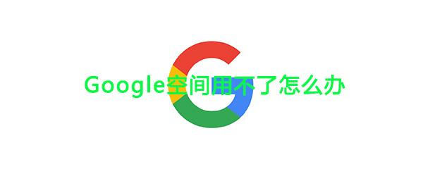 《Google空间》无法正常使用解绑办法