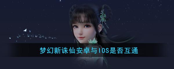 《梦幻新诛仙》安卓与IOS是否互通