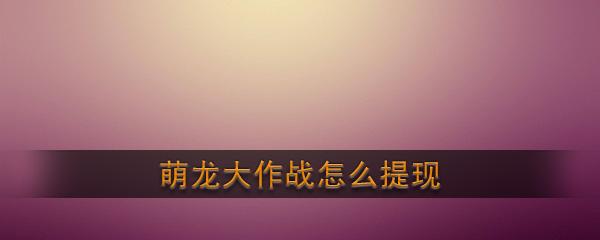 《萌龙大作战》提现方法介绍
