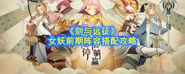 《剑与远征》女妖前期阵容搭配攻略