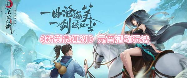 《新笑傲江湖》2月6日元宵活动玩法介绍