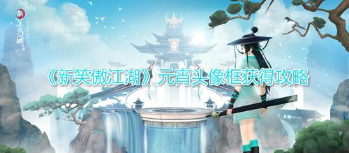 《新笑傲江湖》元宵头像框获得攻略