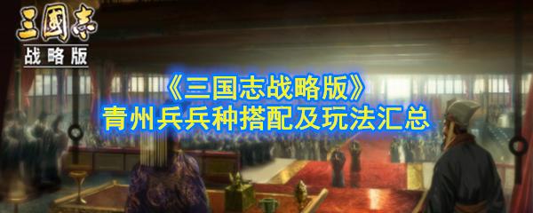 《三国志战略版》青州兵兵种搭配及玩法汇总
