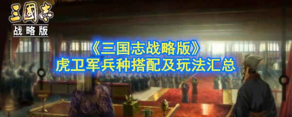 《三国志战略版》虎卫军兵种搭配及玩法汇总