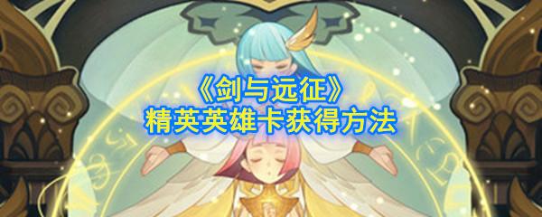 《剑与远征》精英英雄卡获得方法