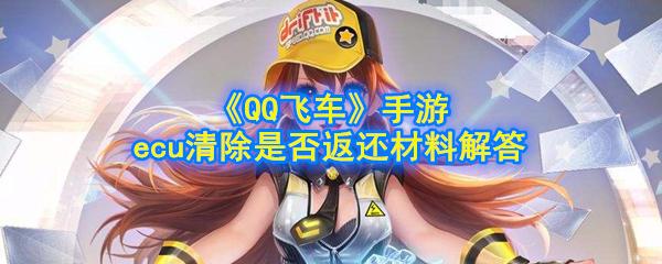 《QQ飞车》手游ecu清除是否返还材料解答