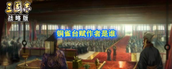 赤壁之战中,激怒周瑜的《铜雀台赋》是谁写的