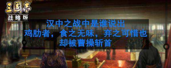 汉中之战中是谁说出鸡肋者,食之无味,弃之可惜也却被曹操斩首