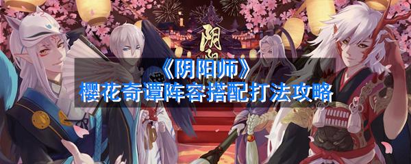 《阴阳师》樱花奇谭阵容搭配打法攻略