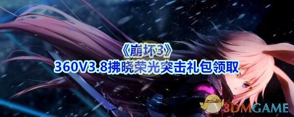 《崩坏3》360V3.8拂晓荣光突击礼包领取