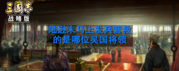 夷陵之战中被蜀汉大军所围困,陆逊未马上发兵营救的是哪位吴国将领