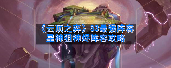 《云顶之弈》S3最强阵容星神狙神烬阵容攻略