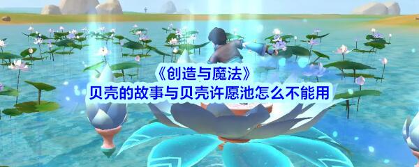 《创造与魔法》贝壳的故事与贝壳许愿池怎么不能用
