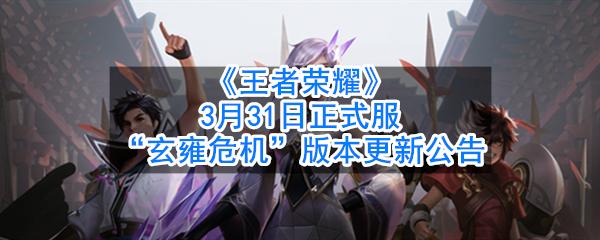 """《王者荣耀》3月31日正式服""""玄雍危机""""版本更新公告"""