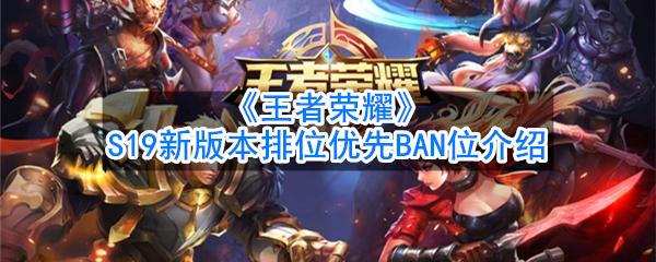 《王者荣耀》S19新版本排位优先BAN位介绍