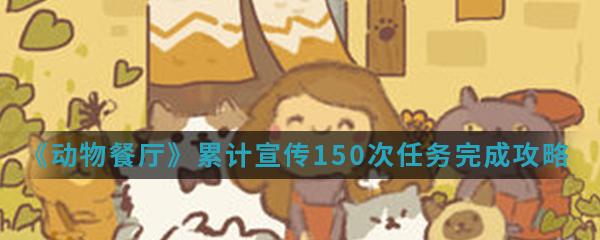 《动物餐厅》累计宣传150次任务完成攻略