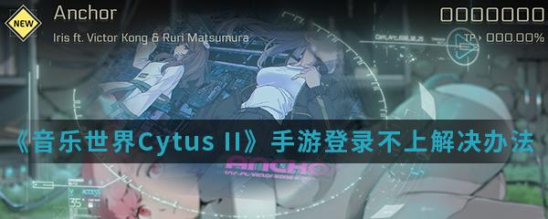 《音乐世界Cytus II》手游登录不上解决办法介绍