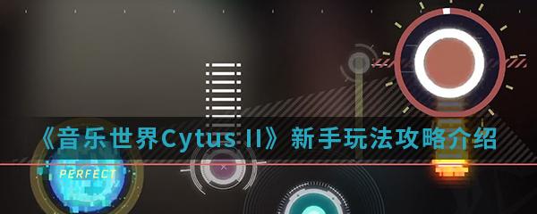 《音乐世界Cytus II》新手玩法攻略介绍