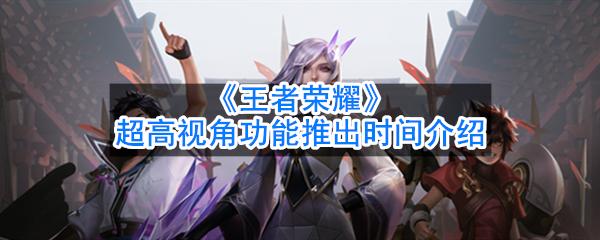 《王者荣耀》超高视角功能推出时间介绍