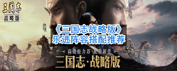 《三国志战略版》乐进阵容搭配推荐