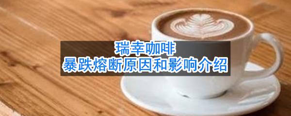 瑞幸咖啡暴跌熔断原因和影响介绍