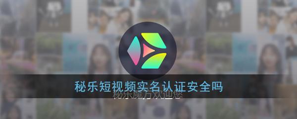 《秘乐短视频》刷脸实名认证安全性介绍