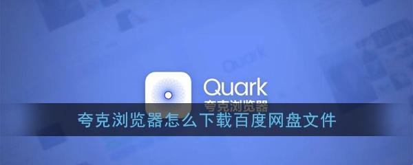《夸克浏览器》下载百度网盘文件教程