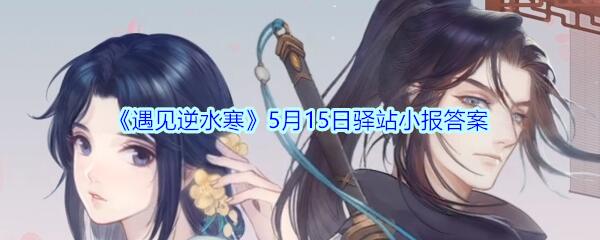 《遇见逆水寒》5月15日驿站小报答案