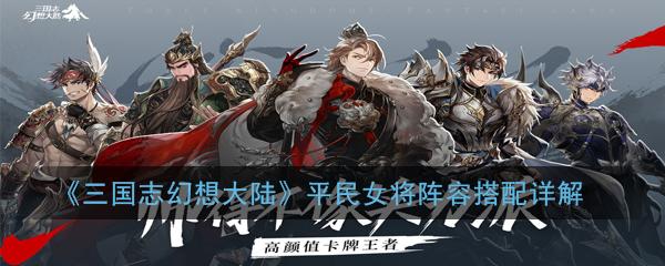 《三国志幻想大陆》平民女将阵容搭配详解