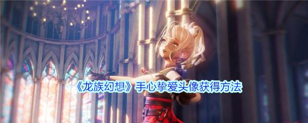 《龙族幻想》手心挚爱头像获得方法