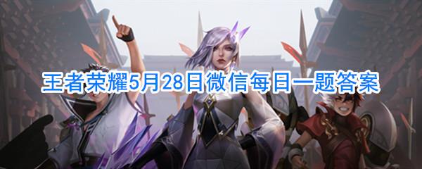 王者荣耀5月28日微信每日一题答案