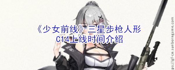 《少女前线》三星步枪人形C14上线时间介绍