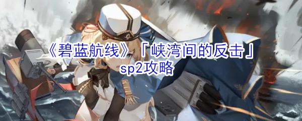 《碧蓝航线》「峡湾间的反击」sp2攻略