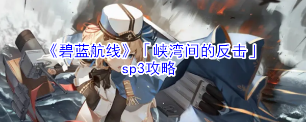 《碧蓝航线》「峡湾间的反击」sp3攻略