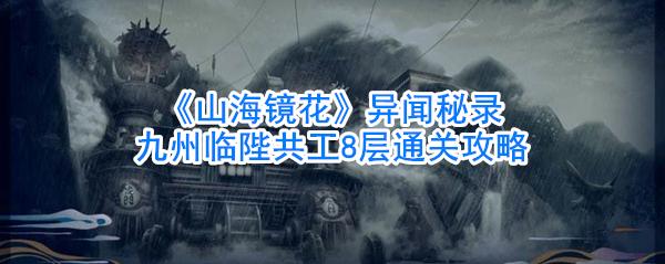 《山海镜花》异闻秘录九州临陛共工8层通关攻略