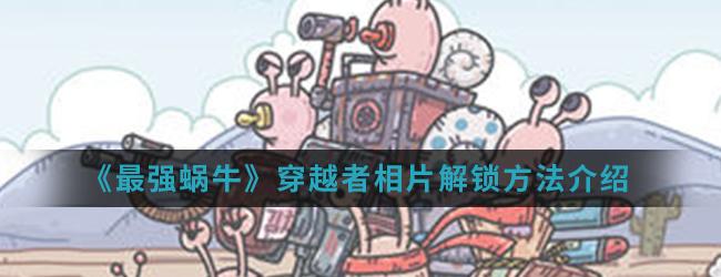 《最强蜗牛》穿越者相片解锁方法介绍