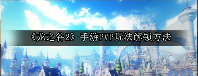 《龙之谷2》手游PVP玩法解锁方法