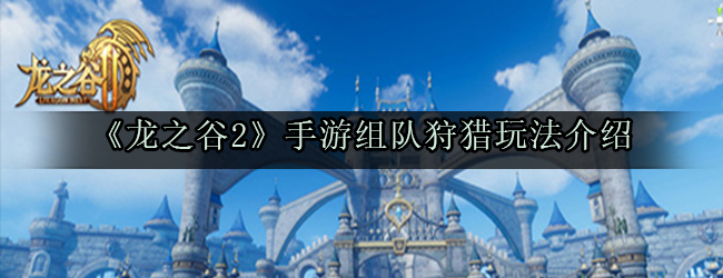 《龙之谷2》手游组队狩猎玩法介绍