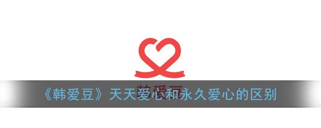 《韩爱豆》天天爱心和永久爱心的区别