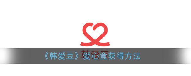 《韩爱豆》爱心盒获得方法