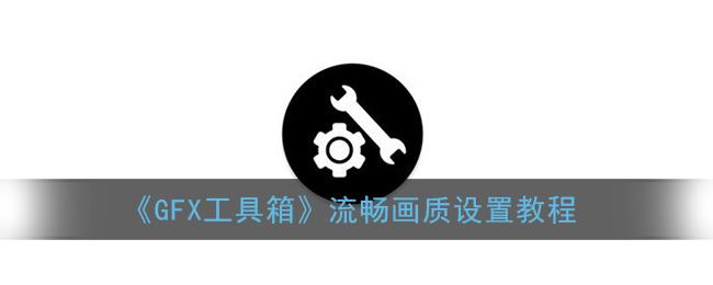 《GFX工具箱》流畅画质设置教程