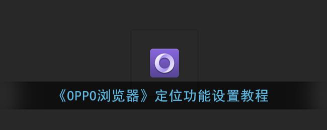 《OPPO浏览器》定位功能设置教程
