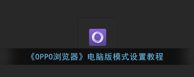 《OPPO浏览器》电脑版模式设置教程