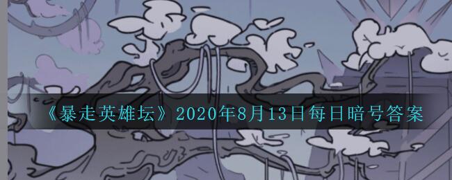 《暴走英雄坛》2020年8月13日每日暗号答案