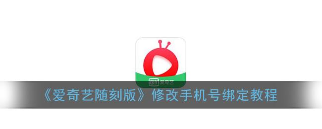 《爱奇艺随刻版》修改手机号绑定教程