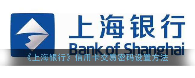 《上海银行》信用卡交易密码设置方法